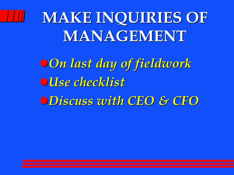 MAKE INQUIRIES OF MANAGEMENT l On last day of fieldwork l Use checklist l Discuss with CEO & CFO