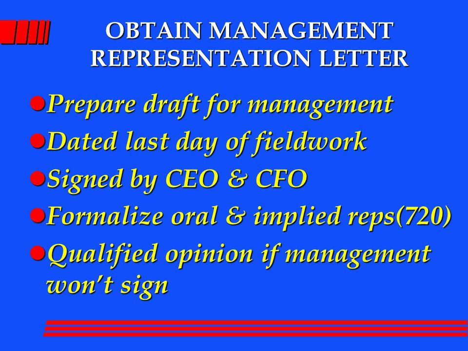 OBTAIN MANAGEMENT REPRESENTATION LETTER l Prepare draft for management l Dated last day of fieldwork l Signed by CEO & CFO l Formalize oral & implied reps(720) l Qualified opinion if management won't sign