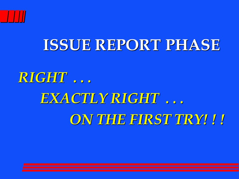 ISSUE REPORT PHASE RIGHT... EXACTLY RIGHT... EXACTLY RIGHT... ON THE FIRST TRY! ! ! ON THE FIRST TRY! ! !