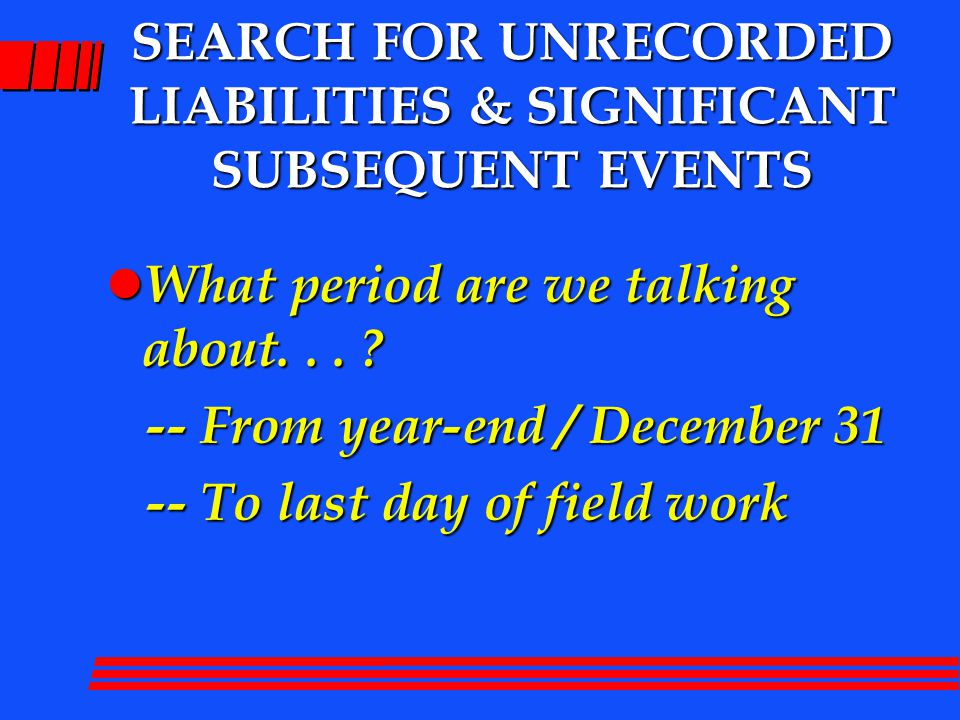 SEARCH FOR UNRECORDED LIABILITIES & SIGNIFICANT SUBSEQUENT EVENTS l What period are we talking about...