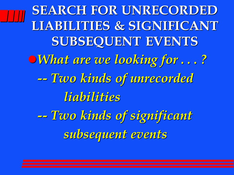 SEARCH FOR UNRECORDED PAYABLES l Relates to audit of A/P l Search through end of audit l Examine subsequent C/Ds l Propose PJE for unrecorded