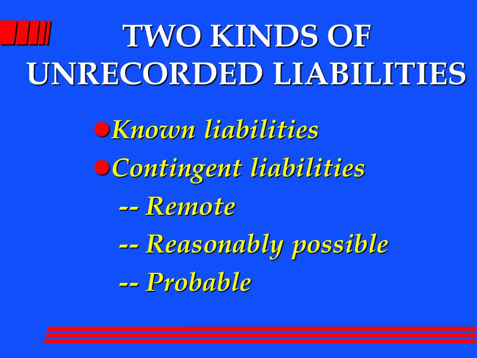 TWO KINDS OF UNRECORDED LIABILITIES l Known liabilities l Contingent liabilities -- Remote -- Remote -- Reasonably possible -- Reasonably possible -- Probable -- Probable