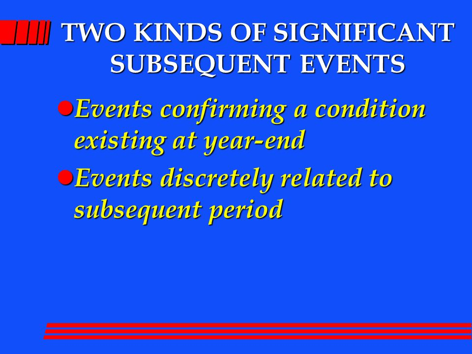 FIRST KIND OF SIGNIFICANT SUBSEQUENT EVENT Event that confirms an already existing situation at year-end