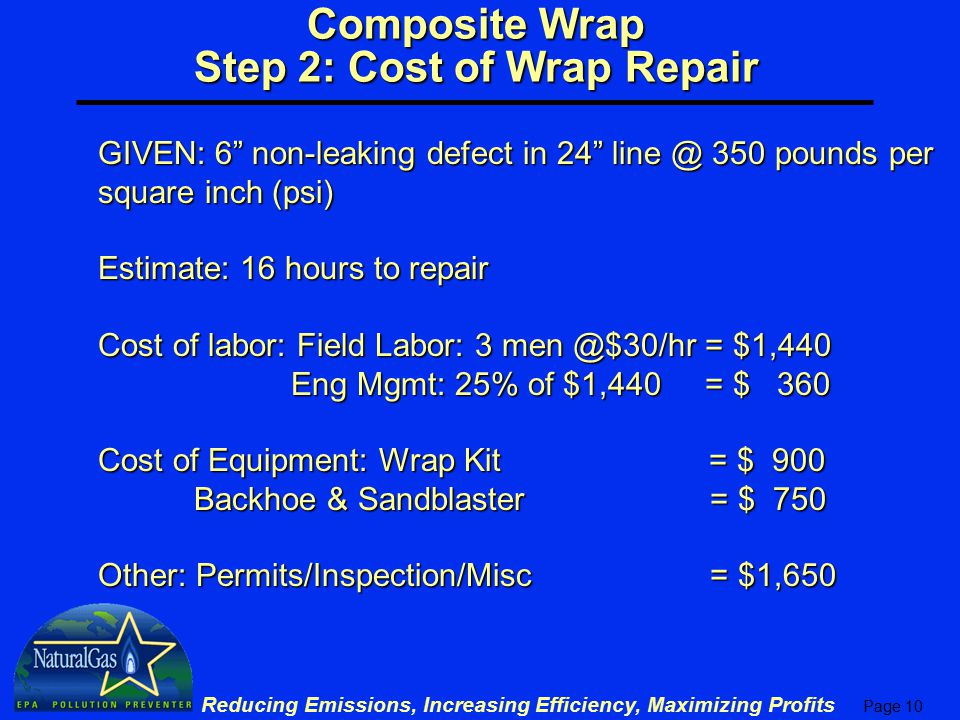Page 10 Reducing Emissions, Increasing Efficiency, Maximizing Profits Composite Wrap Step 2: Cost of Wrap Repair GIVEN: 6 non-leaking defect in 24 line @ 350 pounds per square inch (psi) Estimate: 16 hours to repair Cost of labor: Field Labor: 3 men @$30/hr = $1,440 Eng Mgmt: 25% of $1,440 = $ 360 Eng Mgmt: 25% of $1,440 = $ 360 Cost of Equipment: Wrap Kit = $ 900 Backhoe & Sandblaster = $ 750 Other: Permits/Inspection/Misc = $1,650