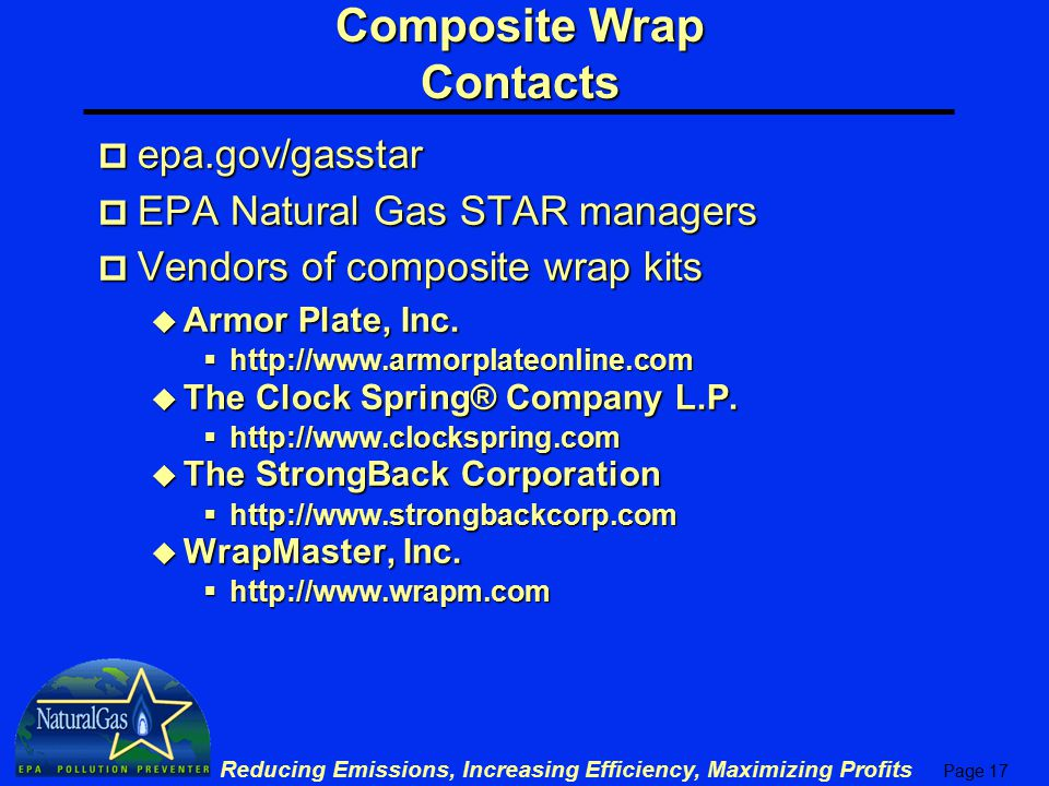 Page 17 Reducing Emissions, Increasing Efficiency, Maximizing Profits Composite Wrap Contacts p epa.gov/gasstar p EPA Natural Gas STAR managers p Vendors of composite wrap kits u Armor Plate, Inc.
