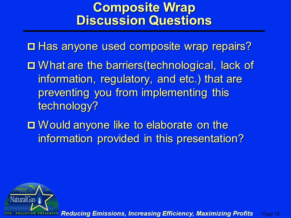 Page 18 Reducing Emissions, Increasing Efficiency, Maximizing Profits Composite Wrap Discussion Questions p Has anyone used composite wrap repairs.