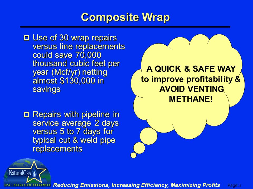 Page 3 Reducing Emissions, Increasing Efficiency, Maximizing Profits p Use of 30 wrap repairs versus line replacements could save 70,000 thousand cubic feet per year (Mcf/yr) netting almost $130,000 in savings p Repairs with pipeline in service average 2 days versus 5 to 7 days for typical cut & weld pipe replacements Composite Wrap A QUICK & SAFE WAY to improve profitability & AVOID VENTING METHANE!