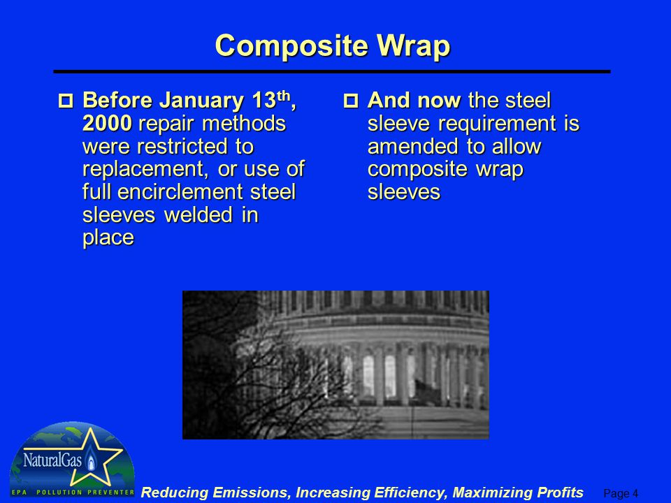 Page 4 Reducing Emissions, Increasing Efficiency, Maximizing Profits p Before January 13 th, 2000 repair methods were restricted to replacement, or use of full encirclement steel sleeves welded in place p And now the steel sleeve requirement is amended to allow composite wrap sleeves Composite Wrap