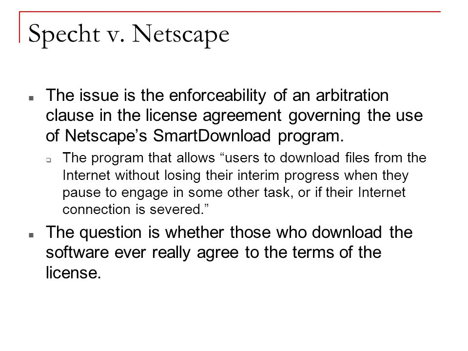 Specht v. Netscape The issue is the enforceability of an arbitration clause in the license agreement governing the use of Netscape's SmartDownload pro