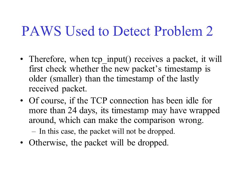 PAWS Used to Detect Problem 2 Therefore, when tcp_input() receives a packet, it will first check whether the new packet's timestamp is older (smaller)