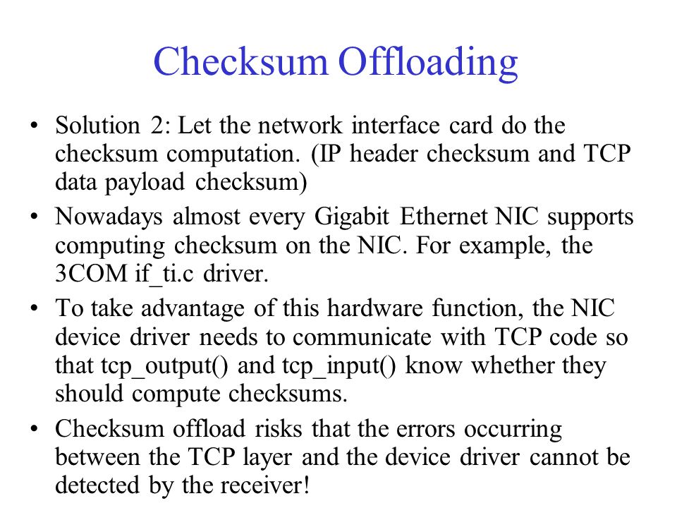 Checksum Offloading Solution 2: Let the network interface card do the checksum computation. (IP header checksum and TCP data payload checksum) Nowaday