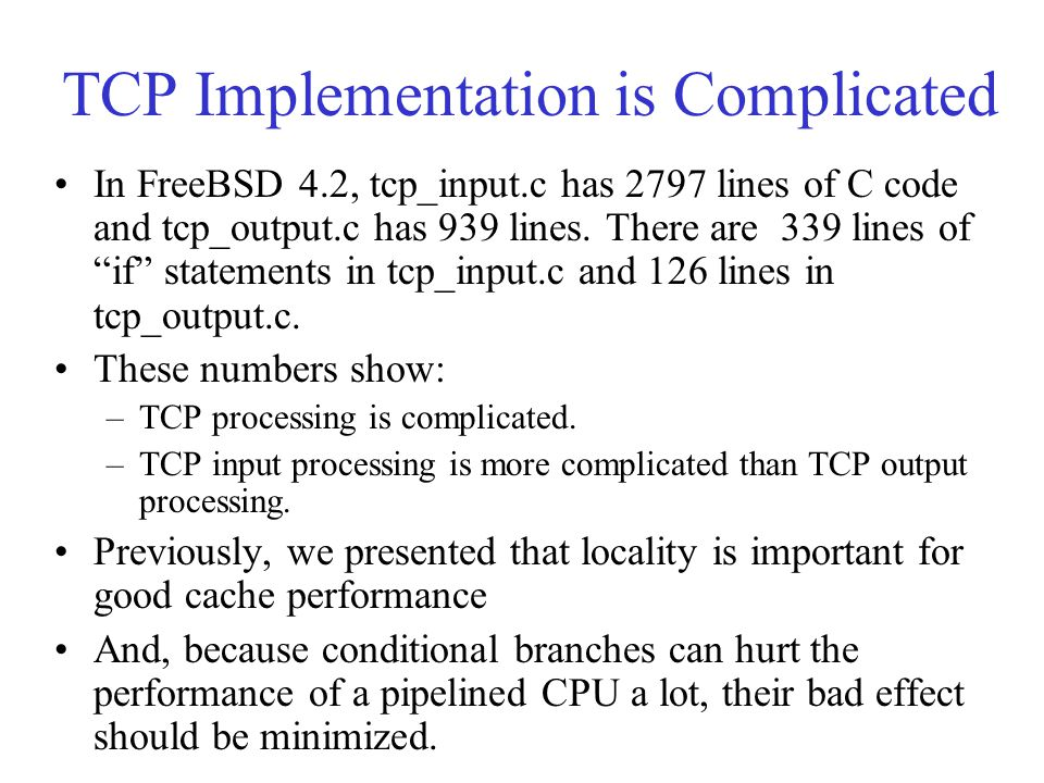 TCP Implementation is Complicated In FreeBSD 4.2, tcp_input.c has 2797 lines of C code and tcp_output.c has 939 lines.