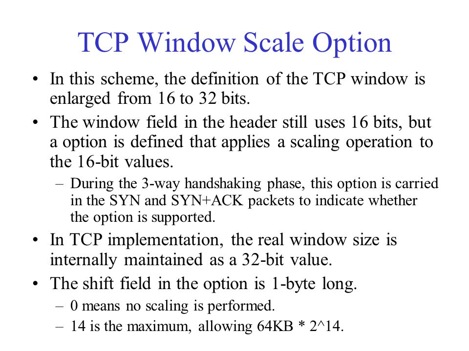 TCP Window Scale Option In this scheme, the definition of the TCP window is enlarged from 16 to 32 bits. The window field in the header still uses 16