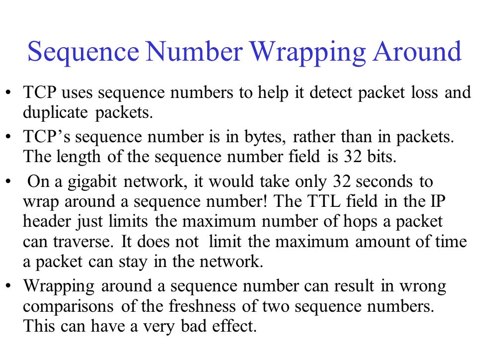 Sequence Number Wrapping Around TCP uses sequence numbers to help it detect packet loss and duplicate packets. TCP's sequence number is in bytes, rath