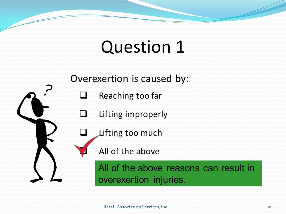 Question 1 Overexertion is caused by:  Reaching too far  Lifting improperly  Lifting too much  All of the above All of the above reasons can result in overexertion injuries.