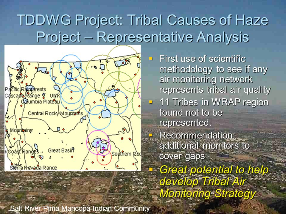 Tribal Data Development Work Group (TDDWG)  Workgroup comprised of tribal representatives  Initial focus: filling tribal data gaps  Current focus has broadened – helping Tribes to get most out of WRAP  Major Project – Development of Tribal Emissions Inventory Software System (TEISS) –Contractors: Lakes Environmental and ITEP –Has helped nearly 50 Tribes either create or update their Emissions' Inventories –ITEP provides training on how to use it