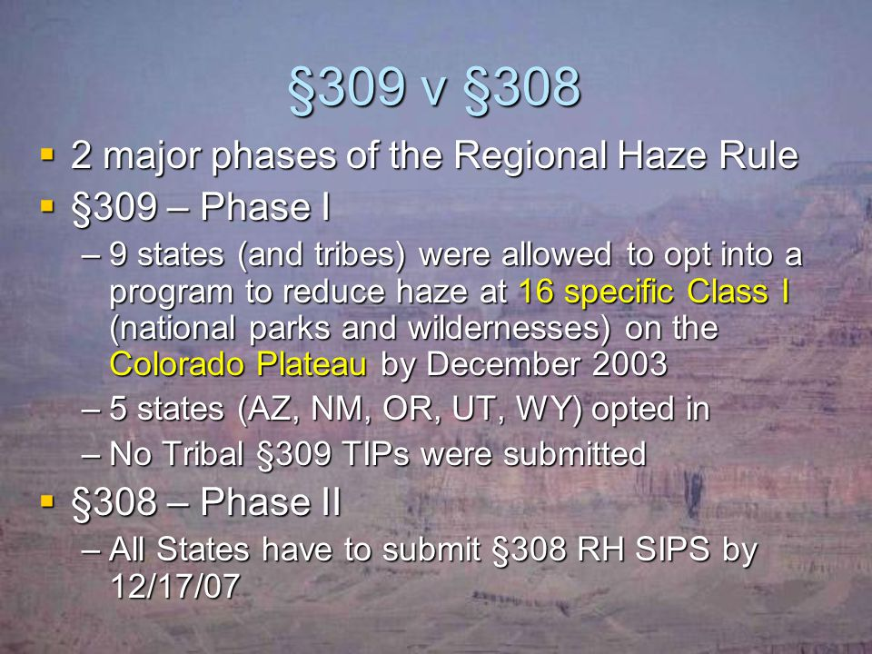 §309 v §308  2 major phases of the Regional Haze Rule  §309 – Phase I –9 states (and tribes) were allowed to opt into a program to reduce haze at 16 specific Class I (national parks and wildernesses) on the Colorado Plateau by December 2003 –5 states (AZ, NM, OR, UT, WY) opted in –No Tribal §309 TIPs were submitted  §308 – Phase II –All States have to submit §308 RH SIPS by 12/17/07