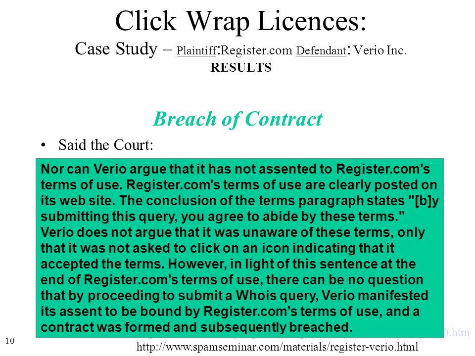 10 http://www.icann.org/registrars/register.com-verio/order-08dec00.htm http://www.spamseminar.com/materials/register-verio.html Click Wrap Licences: Case Study – Plaintiff : Register.com Defendant : Verio Inc.