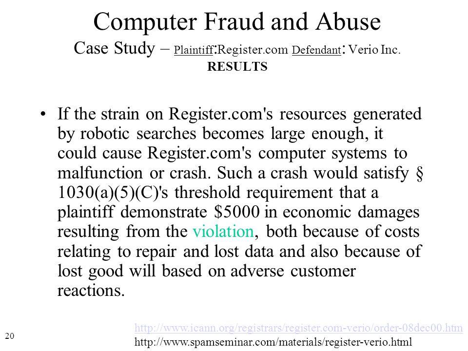 20 http://www.icann.org/registrars/register.com-verio/order-08dec00.htm http://www.spamseminar.com/materials/register-verio.html Computer Fraud and Abuse Case Study – Plaintiff : Register.com Defendant : Verio Inc.