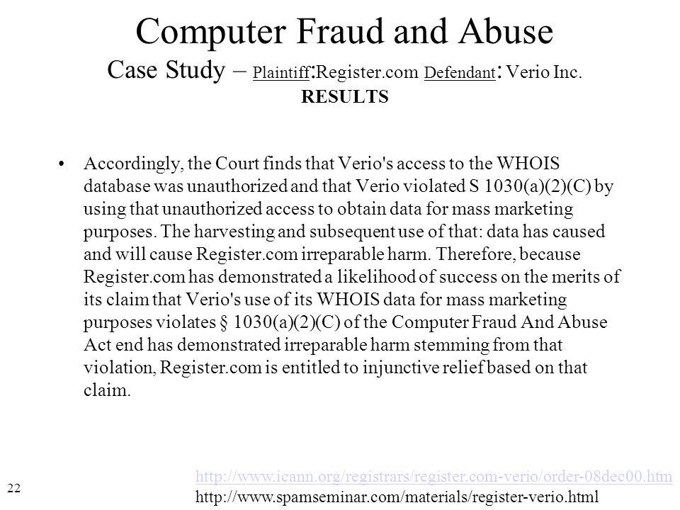 22 http://www.icann.org/registrars/register.com-verio/order-08dec00.htm http://www.spamseminar.com/materials/register-verio.html Computer Fraud and Abuse Case Study – Plaintiff : Register.com Defendant : Verio Inc.