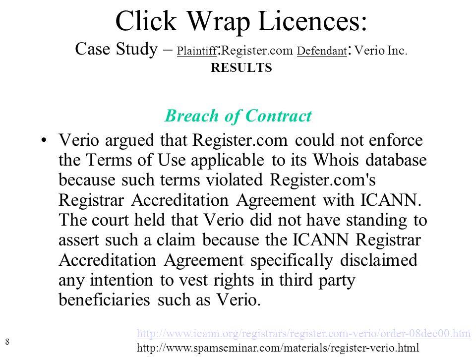 8 http://www.icann.org/registrars/register.com-verio/order-08dec00.htm http://www.spamseminar.com/materials/register-verio.html Click Wrap Licences: Case Study – Plaintiff : Register.com Defendant : Verio Inc.