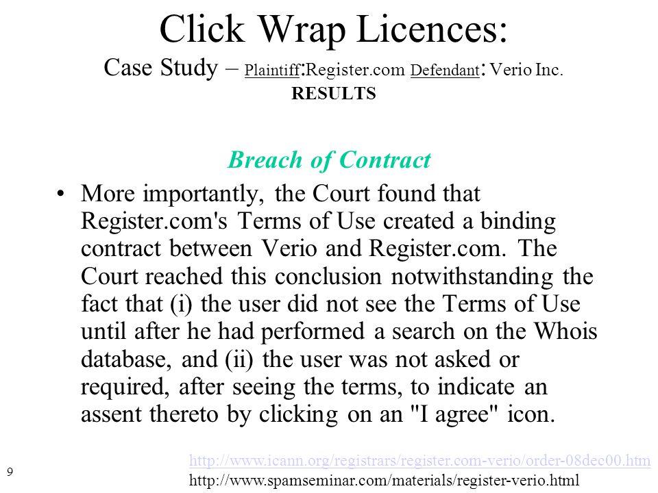 9 http://www.icann.org/registrars/register.com-verio/order-08dec00.htm http://www.spamseminar.com/materials/register-verio.html Click Wrap Licences: Case Study – Plaintiff : Register.com Defendant : Verio Inc.