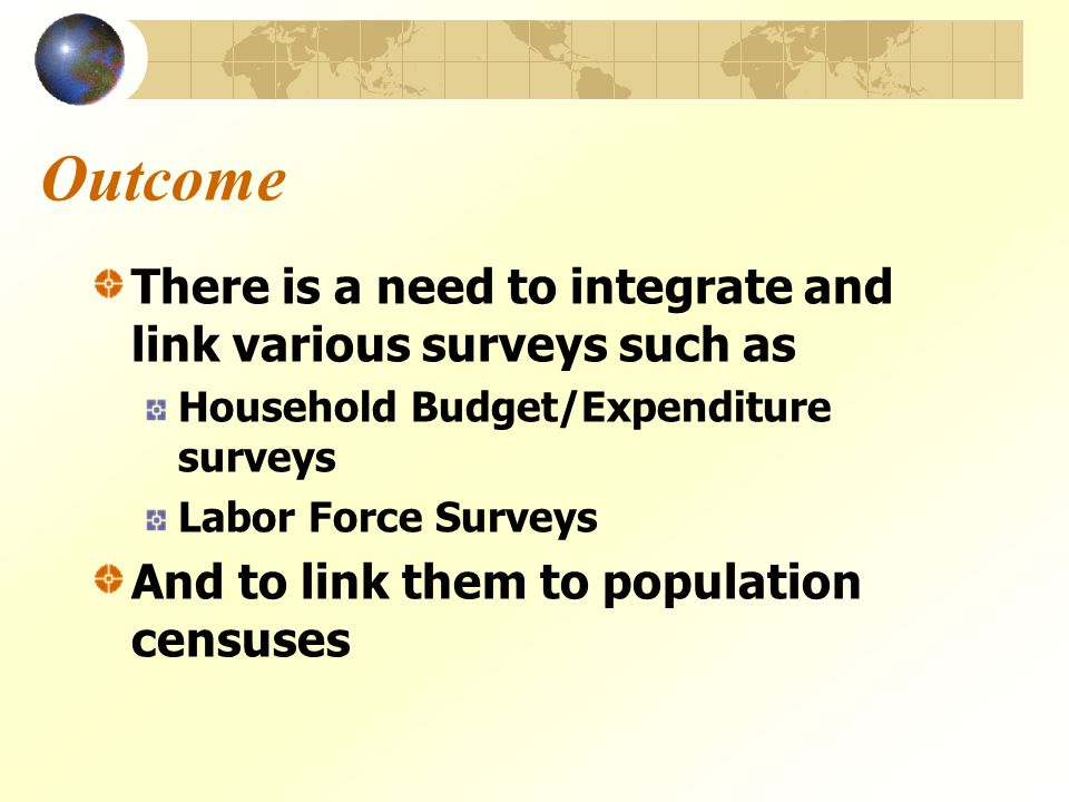 Outcome There is a need to integrate and link various surveys such as Household Budget/Expenditure surveys Labor Force Surveys And to link them to population censuses