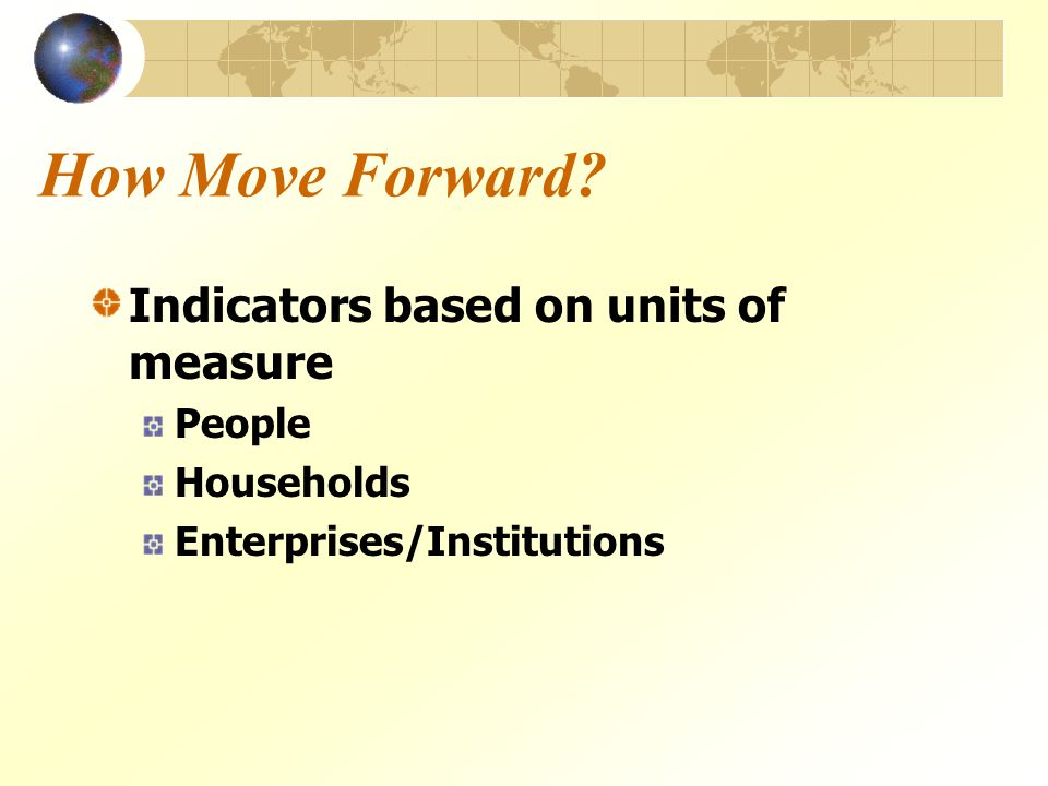 How Move Forward? Indicators based on units of measure People Households Enterprises/Institutions