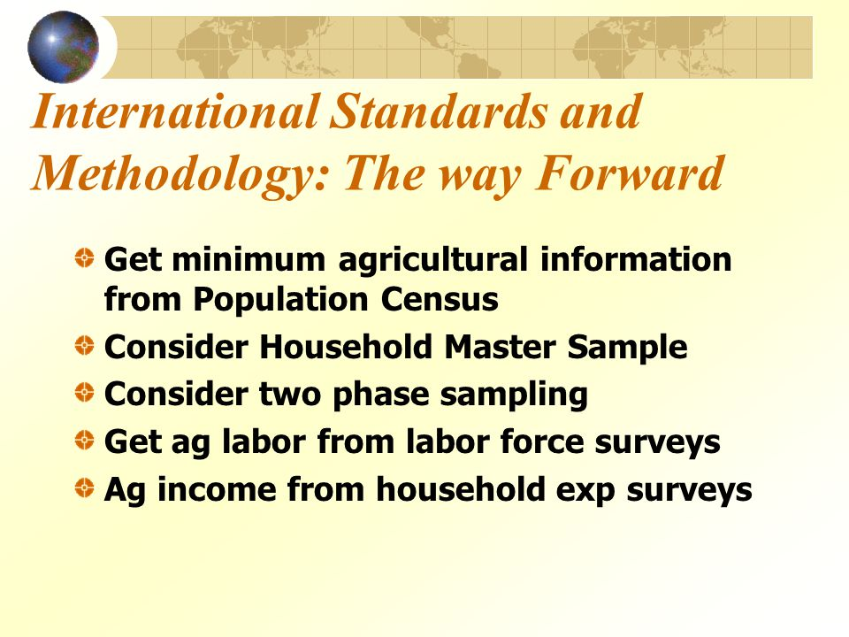 International Standards and Methodology: The way Forward Get minimum agricultural information from Population Census Consider Household Master Sample Consider two phase sampling Get ag labor from labor force surveys Ag income from household exp surveys