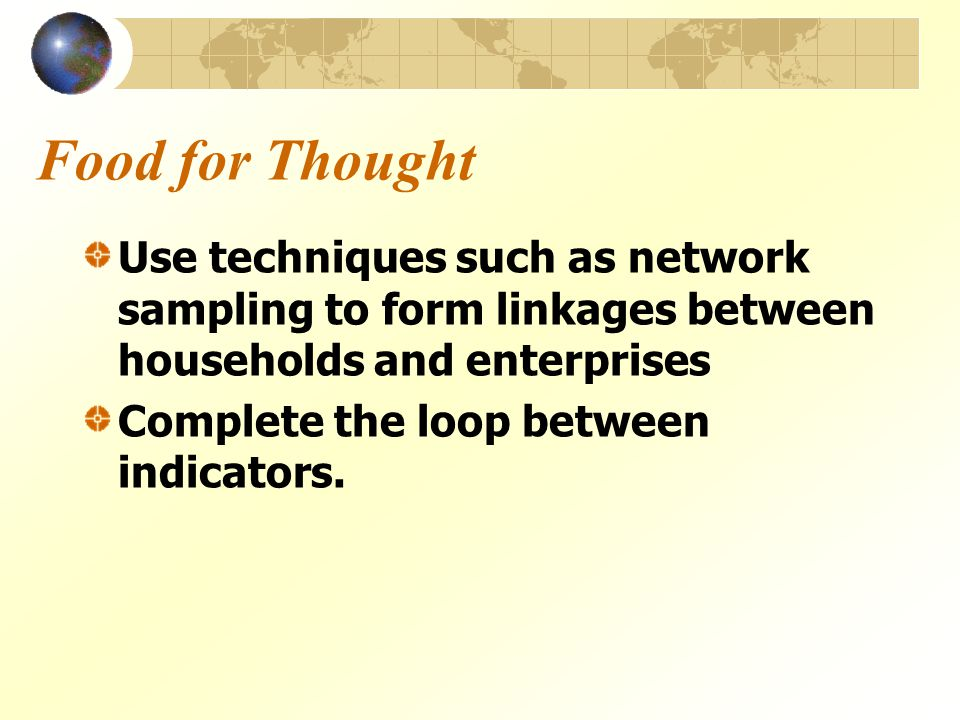 Food for Thought Use techniques such as network sampling to form linkages between households and enterprises Complete the loop between indicators.