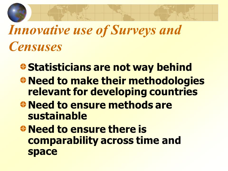 Innovative use of Surveys and Censuses Statisticians are not way behind Need to make their methodologies relevant for developing countries Need to ensure methods are sustainable Need to ensure there is comparability across time and space