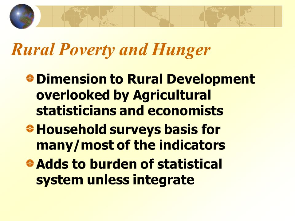 Rural Poverty and Hunger Dimension to Rural Development overlooked by Agricultural statisticians and economists Household surveys basis for many/most of the indicators Adds to burden of statistical system unless integrate