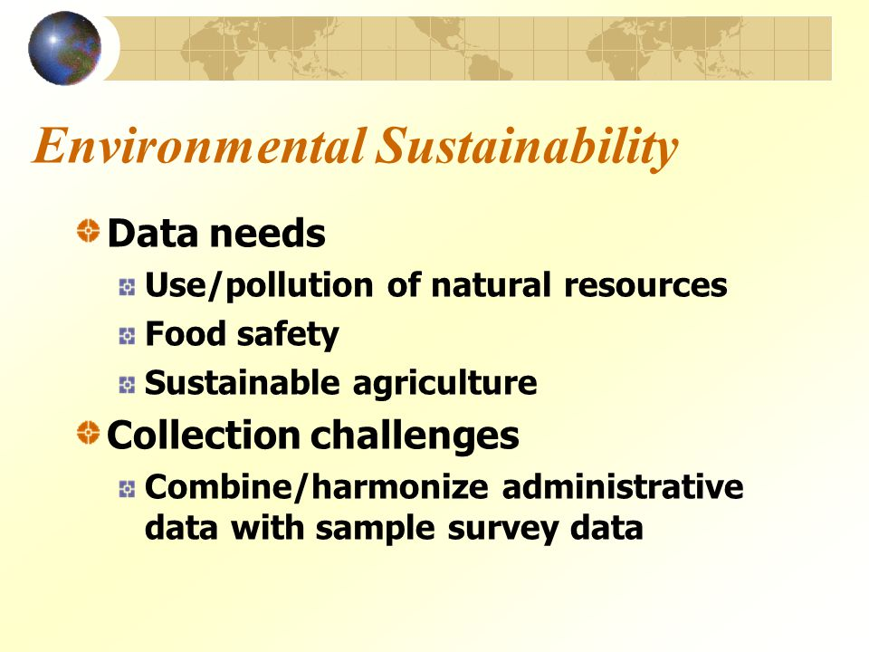 Environmental Sustainability Data needs Use/pollution of natural resources Food safety Sustainable agriculture Collection challenges Combine/harmonize administrative data with sample survey data