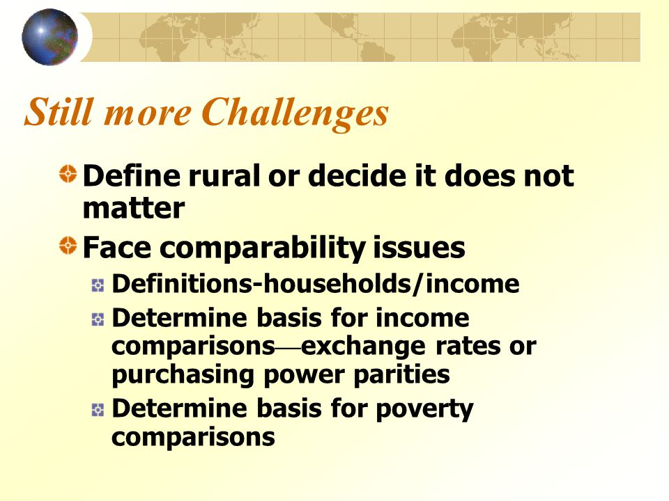Still more Challenges Define rural or decide it does not matter Face comparability issues Definitions-households/income Determine basis for income comparisons — exchange rates or purchasing power parities Determine basis for poverty comparisons