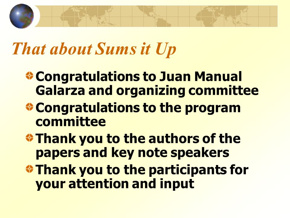 That about Sums it Up Congratulations to Juan Manual Galarza and organizing committee Congratulations to the program committee Thank you to the authors of the papers and key note speakers Thank you to the participants for your attention and input