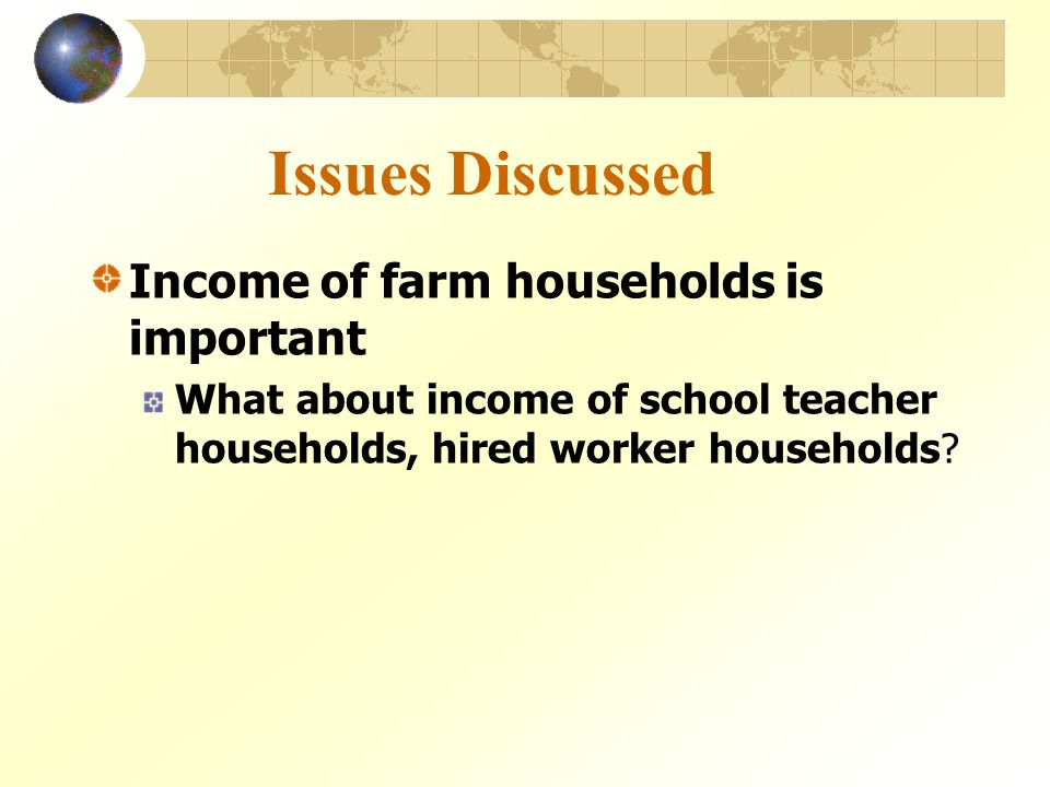Issues Discussed Income of farm households is important What about income of school teacher households, hired worker households?