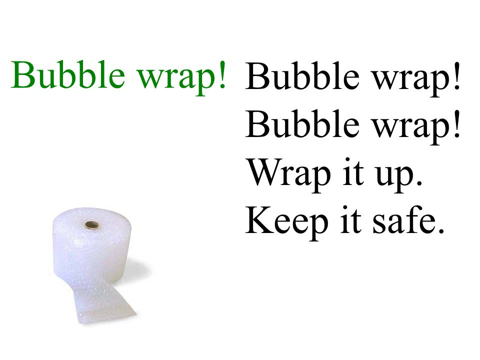 Bubble wrap! Bubble wrap! Bubble wrap! Wrap it up. Keep it safe.