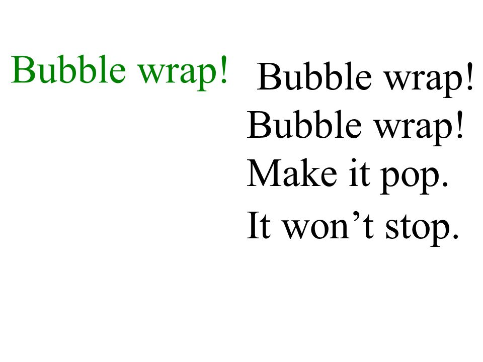 Bubble wrap! Bubble wrap! Bubble wrap! Make it pop. It won't stop.