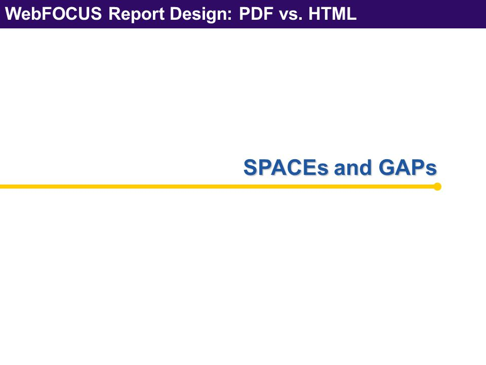 WebFOCUS Report Design: PDF vs. HTML SPACEs and GAPs