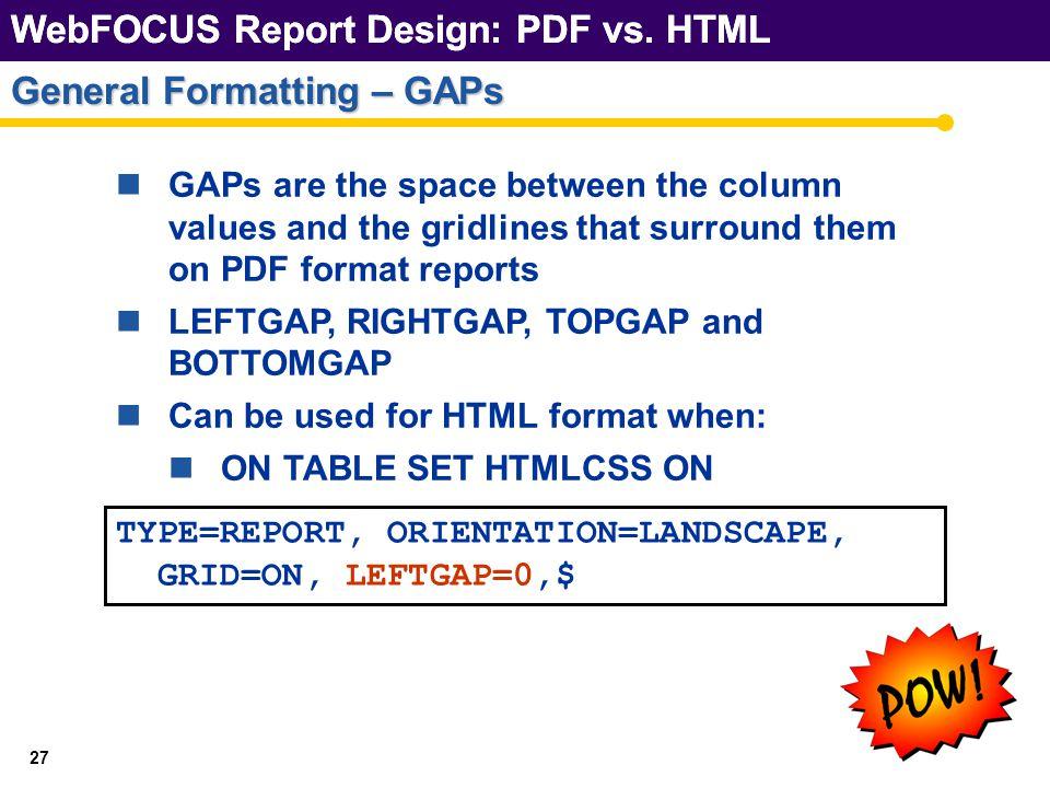 WebFOCUS Report Design: PDF vs. HTML 27 General Formatting – GAPs WebFOCUS Report Design: PDF vs.
