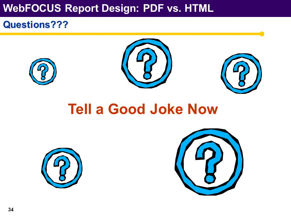 WebFOCUS Report Design: PDF vs. HTML 34 Questions Tell a Good Joke Now