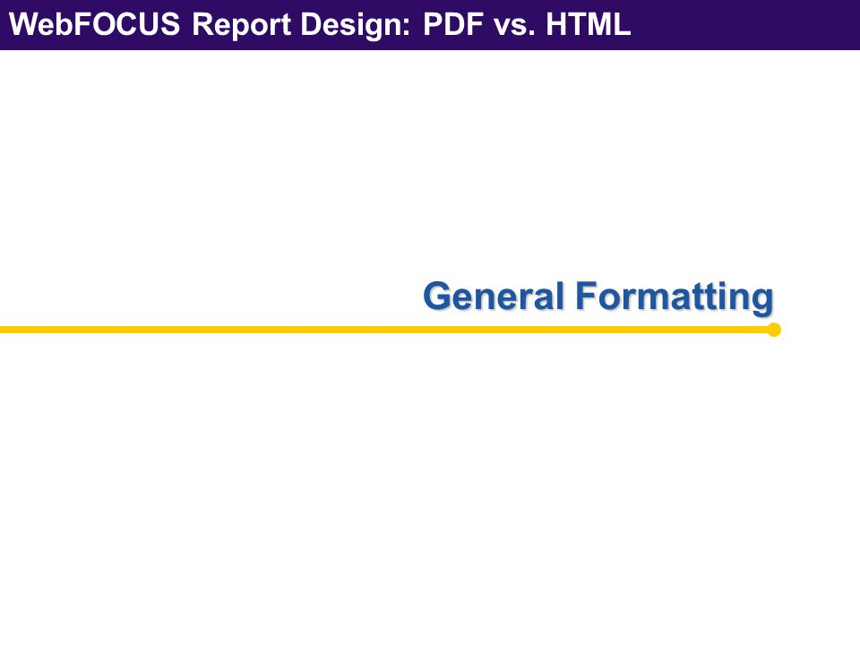 WebFOCUS Report Design: PDF vs.HTML 26 General Formatting – GAPs WebFOCUS Report Design: PDF vs.