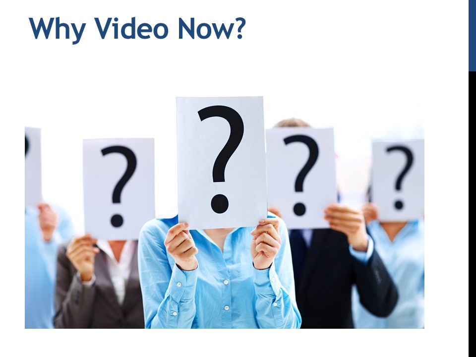 Why Video Now?