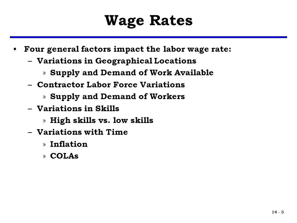 14 - 5 Wage Rates Four general factors impact the labor wage rate: – Variations in Geographical Locations » Supply and Demand of Work Available – Contractor Labor Force Variations » Supply and Demand of Workers – Variations in Skills » High skills vs.
