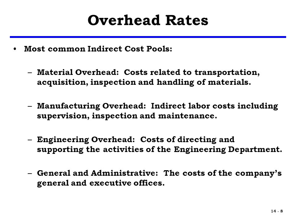 14 - 8 Overhead Rates Most common Indirect Cost Pools: – Material Overhead: Costs related to transportation, acquisition, inspection and handling of materials.