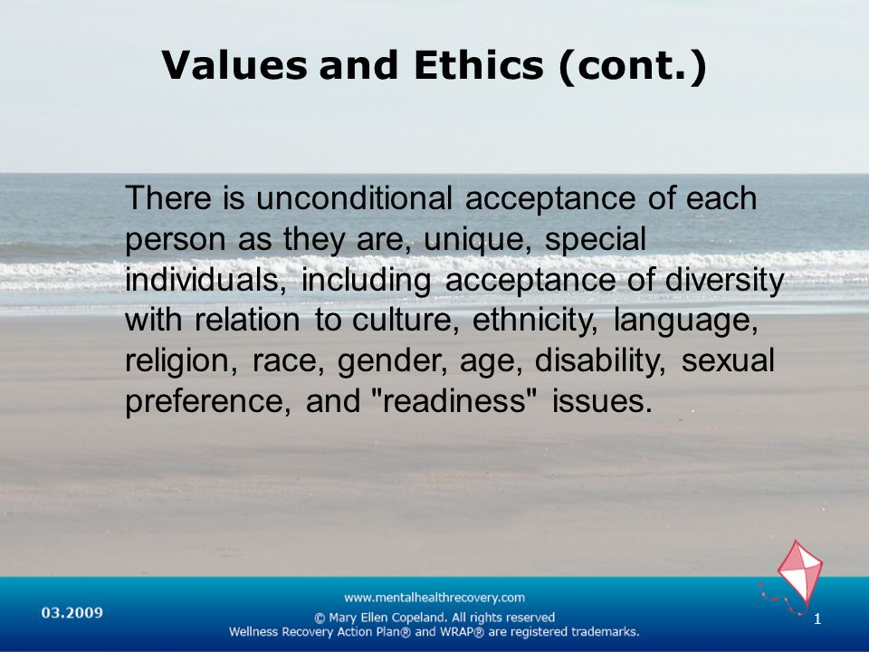 Values and Ethics (cont.) There is unconditional acceptance of each person as they are, unique, special individuals, including acceptance of diversity with relation to culture, ethnicity, language, religion, race, gender, age, disability, sexual preference, and readiness issues.