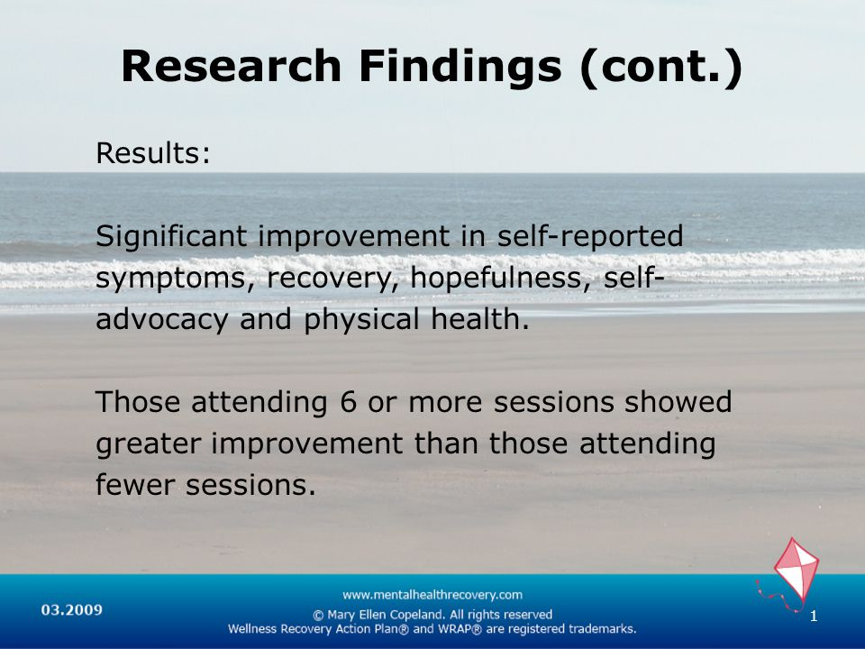 Research Findings (cont.) 1 Results: Significant improvement in self-reported symptoms, recovery, hopefulness, self- advocacy and physical health.