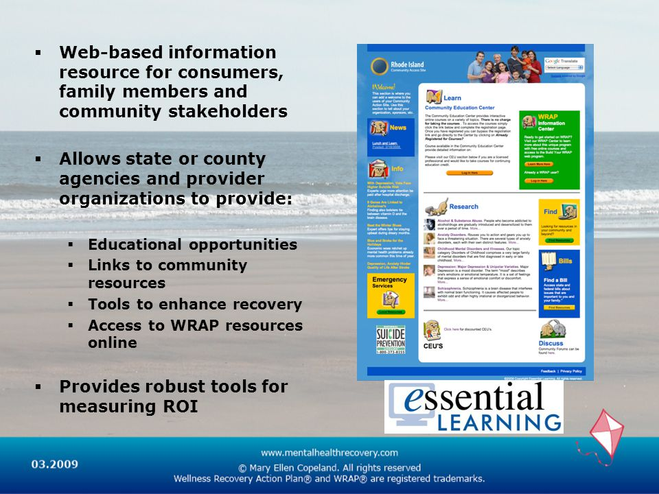  Web-based information resource for consumers, family members and community stakeholders  Allows state or county agencies and provider organizations to provide:  Educational opportunities  Links to community resources  Tools to enhance recovery  Access to WRAP resources online  Provides robust tools for measuring ROI