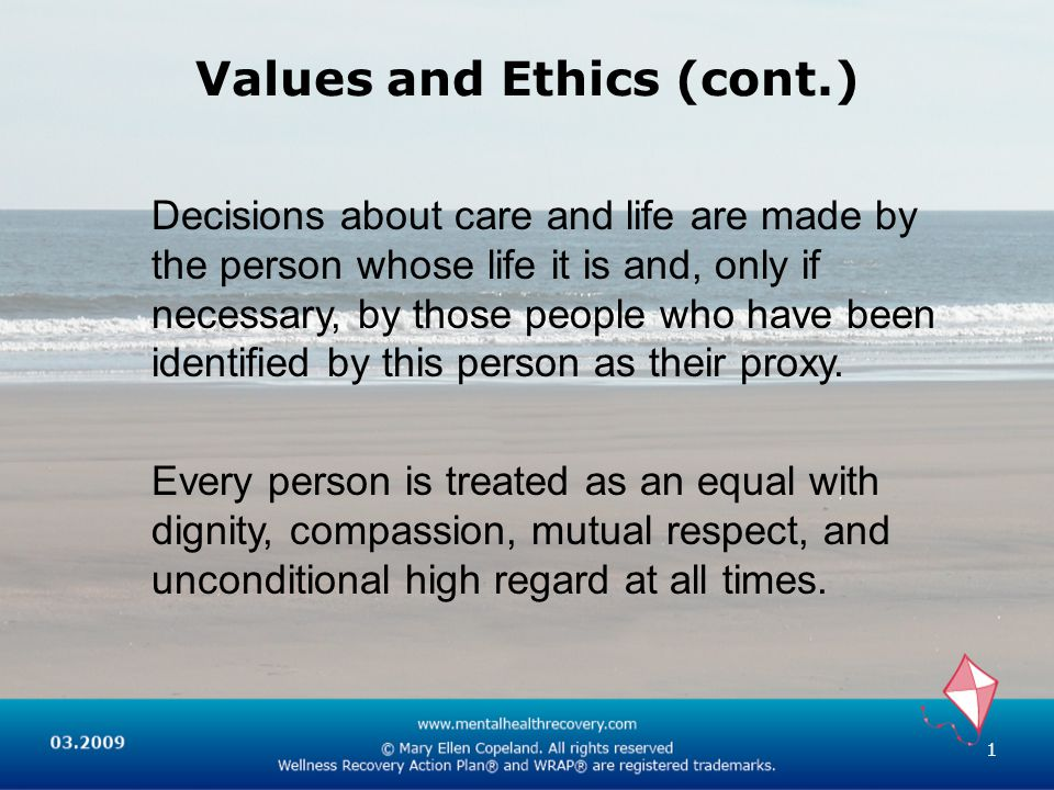 Values and Ethics (cont.) Decisions about care and life are made by the person whose life it is and, only if necessary, by those people who have been identified by this person as their proxy.