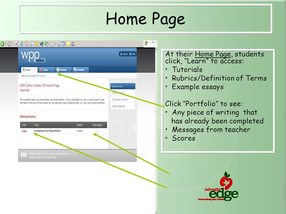 At their Home Page, students click, Learn to access: Tutorials Rubrics/Definition of Terms Example essays Click Portfolio to see: Any piece of writing that has already been completed Messages from teacher Scores Home Page
